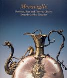 Meraviglie. Precious, Rare and Curious Objects from the Medici Treasure